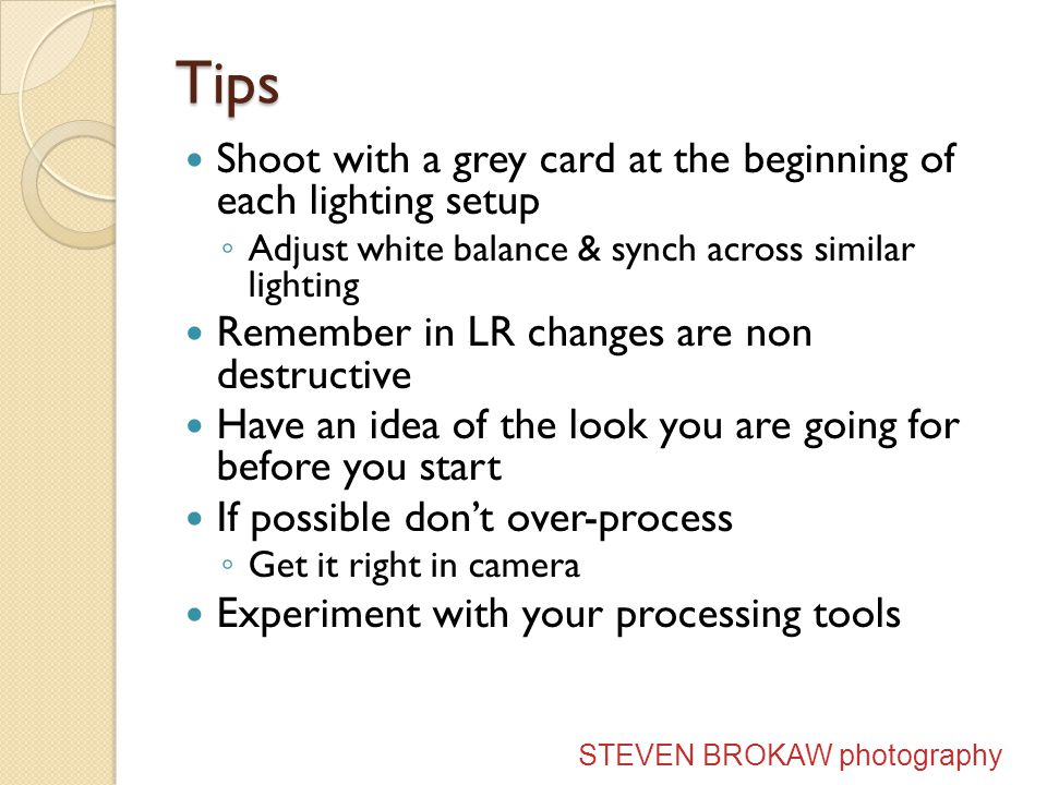 Tips Shoot with a grey card at the beginning of each lighting setup Adjust white balance & synch across similar lighting Remember in LR changes are non destructive Have an idea of the look you are going for before you start If possible dont over-process Get it right in camera Experiment with your processing tools STEVEN BROKAW photography