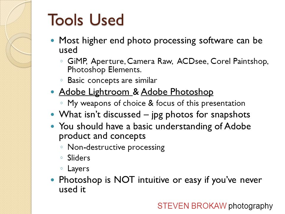 Tools Used Most higher end photo processing software can be used GiMP, Aperture, Camera Raw, ACDsee, Corel Paintshop, Photoshop Elements.