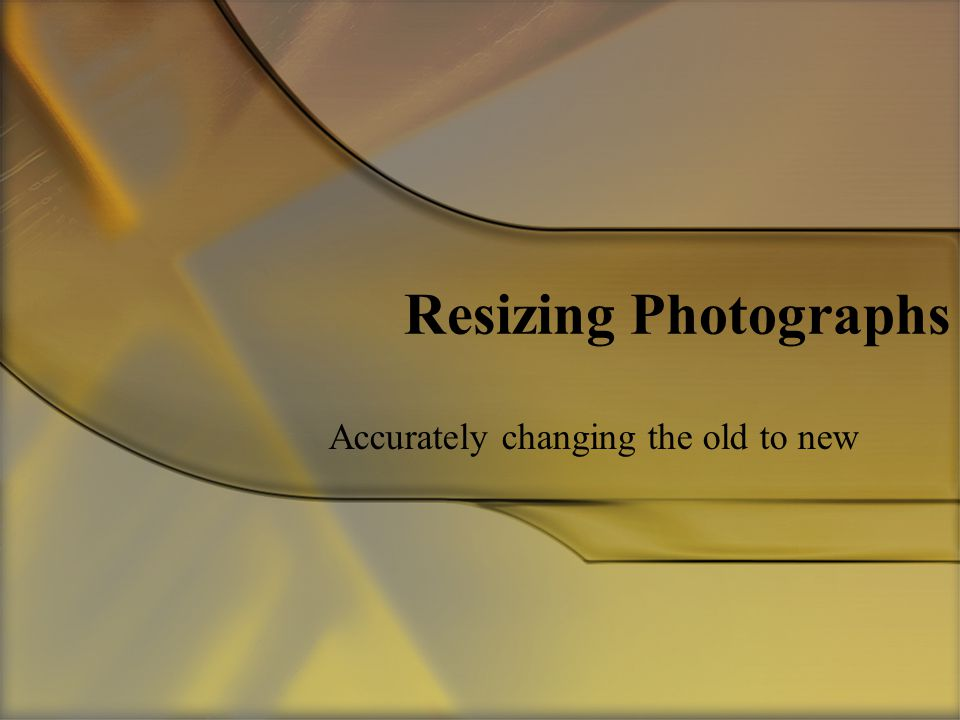 Resizing Photographs Accurately changing the old to new
