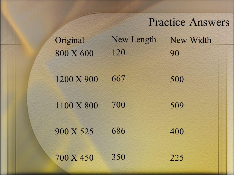 Practice Answers Original 800 X 600 1200 X 900 1100 X 800 900 X 525 700 X 450 New Length 120 667 700 686 350 New Width 90 500 509 400 225