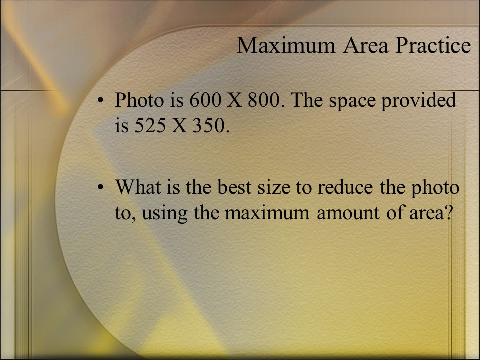 Maximum Area Practice Photo is 600 X 800. The space provided is 525 X 350.