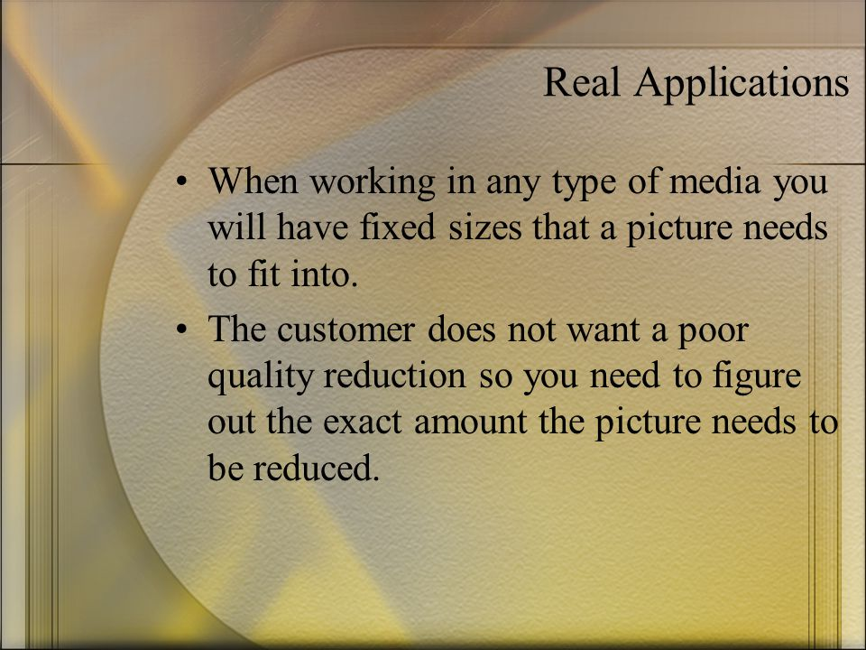 Real Applications When working in any type of media you will have fixed sizes that a picture needs to fit into.