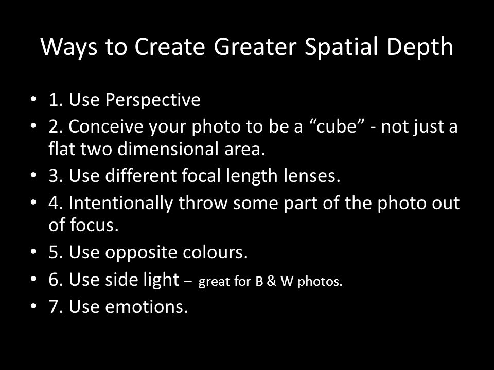 Ways to Create Greater Spatial Depth 1. Use Perspective 2. Conceive your photo to be a cube - not just a flat two dimensional area. 3. Use different f