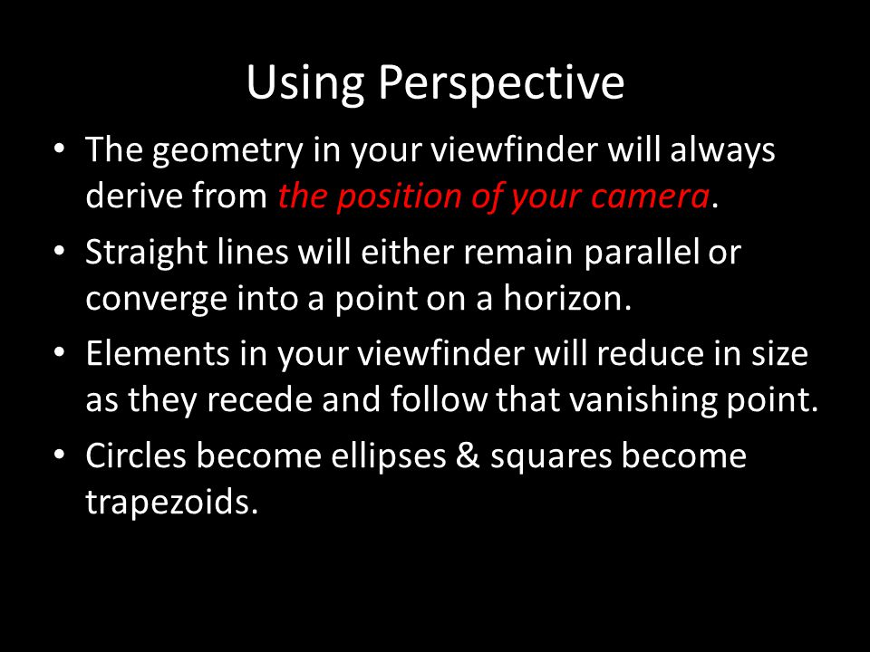 Using Perspective The geometry in your viewfinder will always derive from the position of your camera. Straight lines will either remain parallel or c