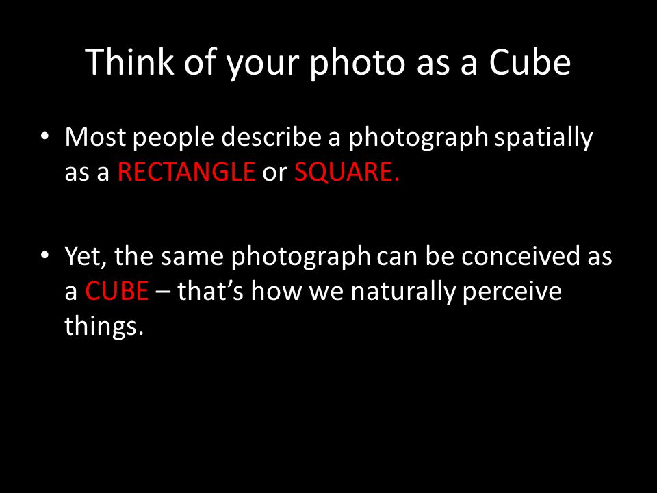 Think of your photo as a Cube Most people describe a photograph spatially as a RECTANGLE or SQUARE. Yet, the same photograph can be conceived as a CUB
