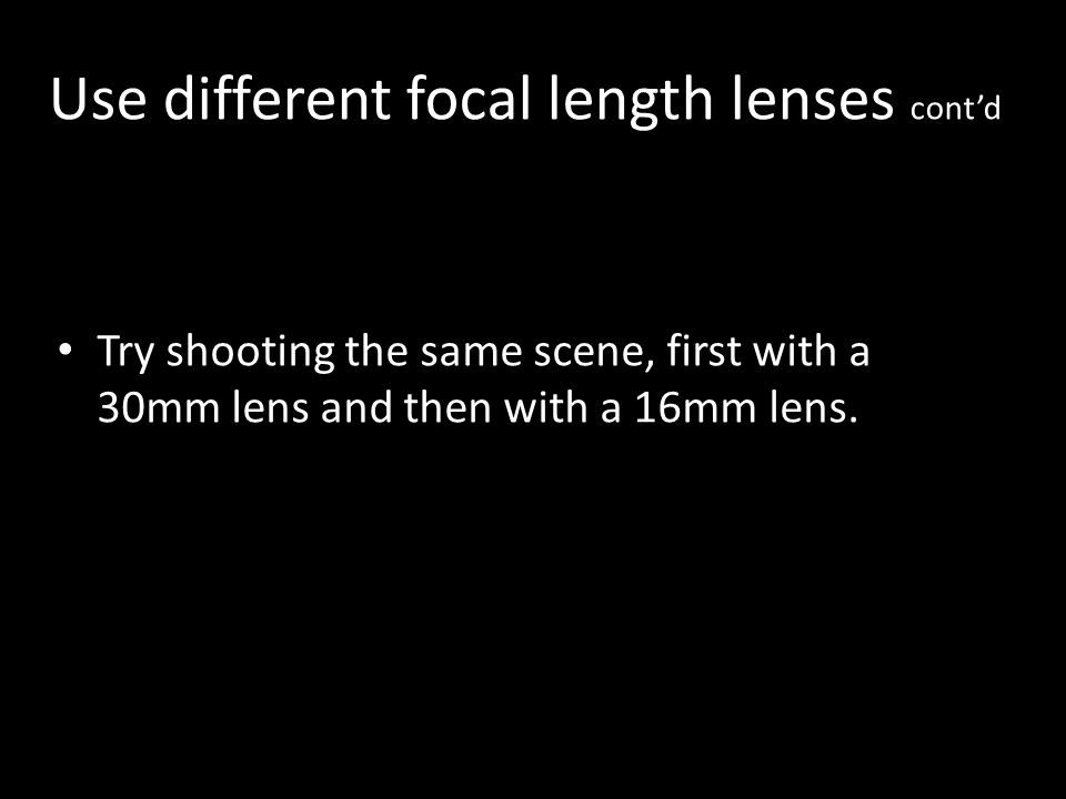 Use different focal length lenses contd Try shooting the same scene, first with a 30mm lens and then with a 16mm lens.