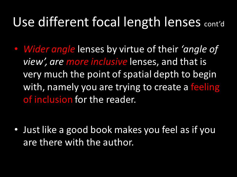 Use different focal length lenses contd Wider angle lenses by virtue of their angle of view, are more inclusive lenses, and that is very much the poin