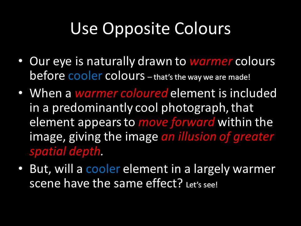 Use Opposite Colours Our eye is naturally drawn to warmer colours before cooler colours – thats the way we are made! When a warmer coloured element is