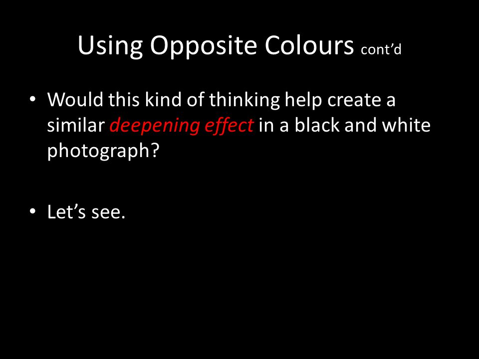 Using Opposite Colours contd Would this kind of thinking help create a similar deepening effect in a black and white photograph? Lets see.