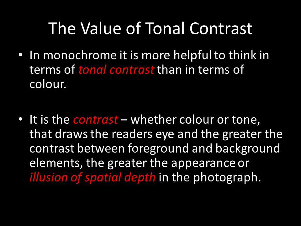 The Value of Tonal Contrast In monochrome it is more helpful to think in terms of tonal contrast than in terms of colour. It is the contrast – whether