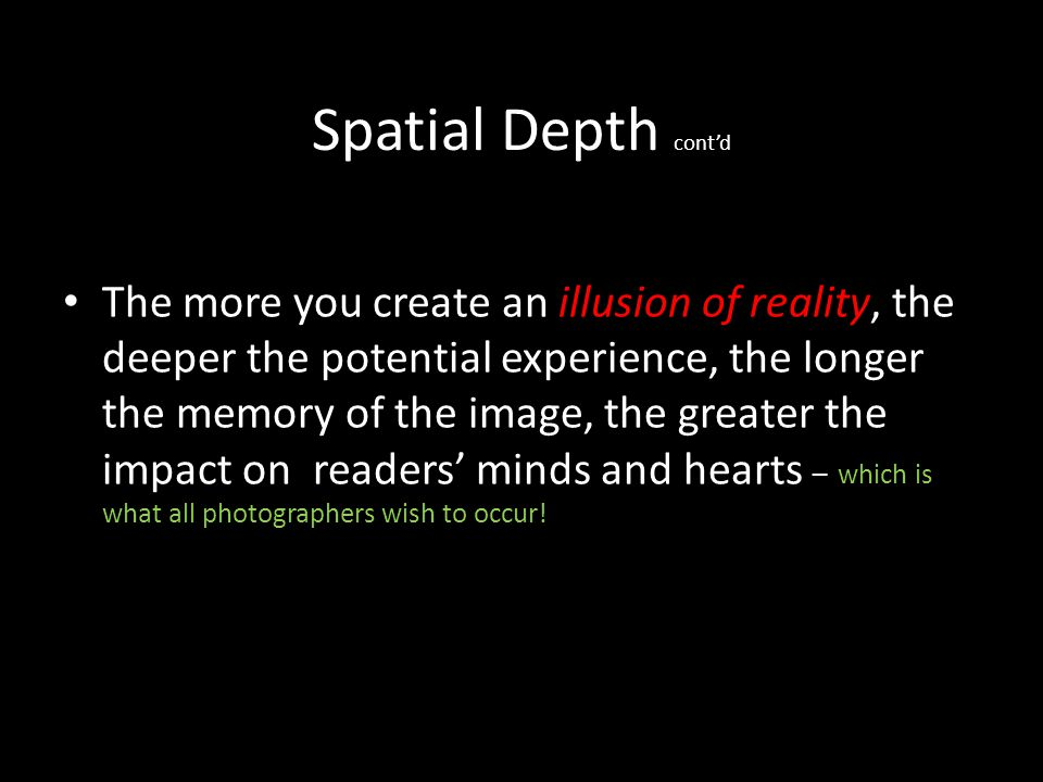 Spatial Depth contd Spatial depth is really about two complimentary aspects: Refining your understanding of what your readers are likely to experience when they look at your photograph Enhancing your own ability to express yourself more fully to deliver that experience.