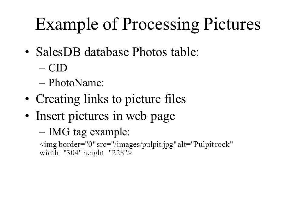 Example of Processing Pictures SalesDB database Photos table: –CID –PhotoName: Creating links to picture files Insert pictures in web page –IMG tag ex