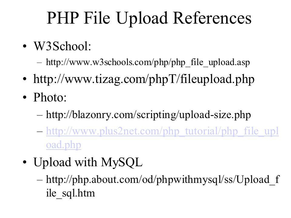 PHP File Upload References W3School: –http://www.w3schools.com/php/php_file_upload.asp http://www.tizag.com/phpT/fileupload.php Photo: –http://blazonr