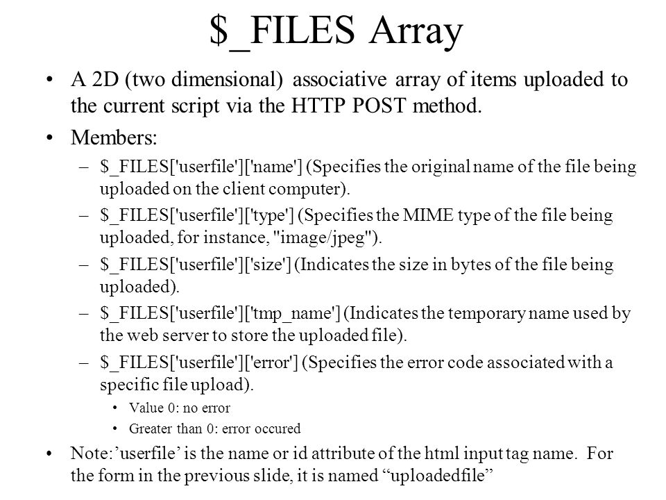 $_FILES Array A 2D (two dimensional) associative array of items uploaded to the current script via the HTTP POST method. Members: –$_FILES['userfile']