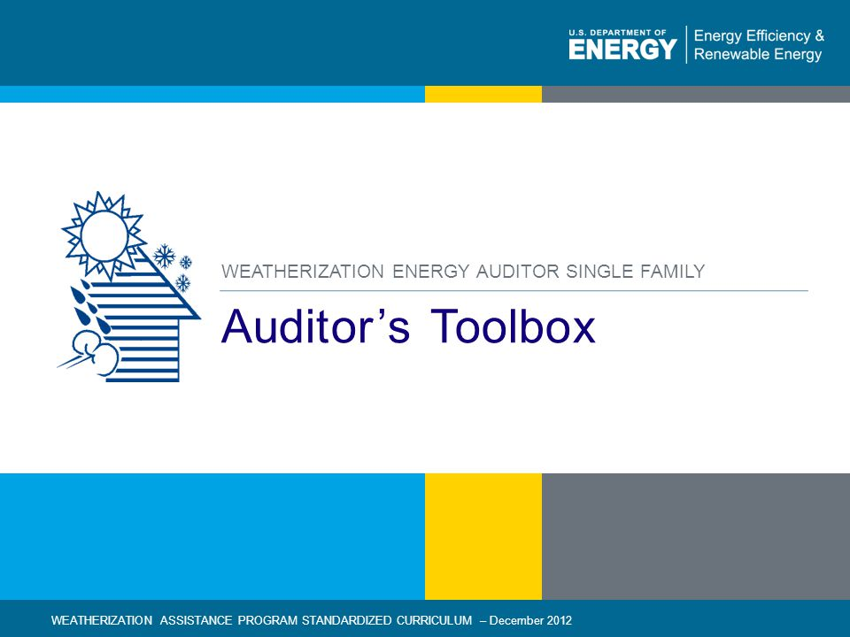 1 | WEATHERIZATION ASSISTANCE PROGRAM STANDARDIZED CURRICULUM – December 2012eere.energy.gov Auditors Toolbox WEATHERIZATION ENERGY AUDITOR SINGLE FAM