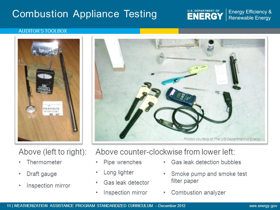 11 | WEATHERIZATION ASSISTANCE PROGRAM STANDARDIZED CURRICULUM – December 2012eere.energy.gov Combustion Appliance Testing Above (left to right): Thermometer Draft gauge Inspection mirror Gas leak detection bubbles Smoke pump and smoke test filter paper Combustion analyzer Above counter-clockwise from lower left: Pipe wrenches Long lighter Gas leak detector Inspection mirror AUDITORS TOOLBOX Photos courtesy of The US Department of Energy