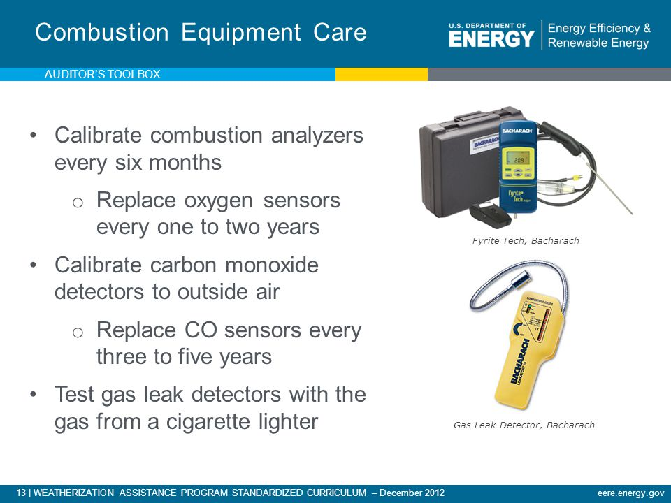 13 | WEATHERIZATION ASSISTANCE PROGRAM STANDARDIZED CURRICULUM – December 2012eere.energy.gov Combustion Equipment Care Calibrate combustion analyzers every six months o Replace oxygen sensors every one to two years Calibrate carbon monoxide detectors to outside air o Replace CO sensors every three to five years Test gas leak detectors with the gas from a cigarette lighter Fyrite Tech, Bacharach Gas Leak Detector, Bacharach AUDITORS TOOLBOX
