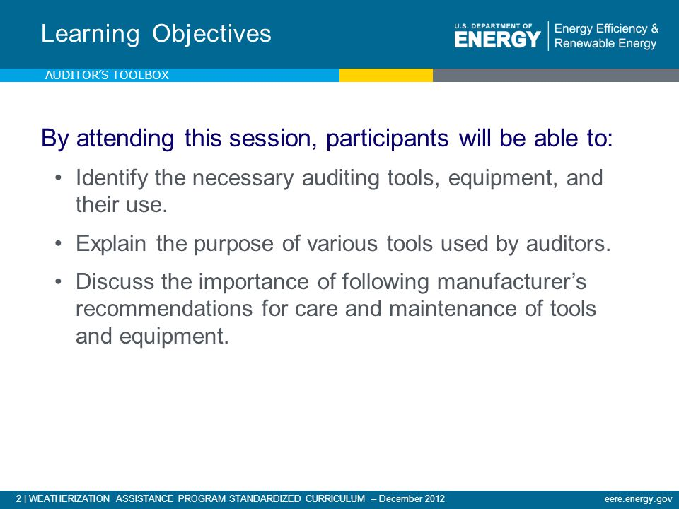 2 | WEATHERIZATION ASSISTANCE PROGRAM STANDARDIZED CURRICULUM – December 2012eere.energy.gov By attending this session, participants will be able to: Identify the necessary auditing tools, equipment, and their use.