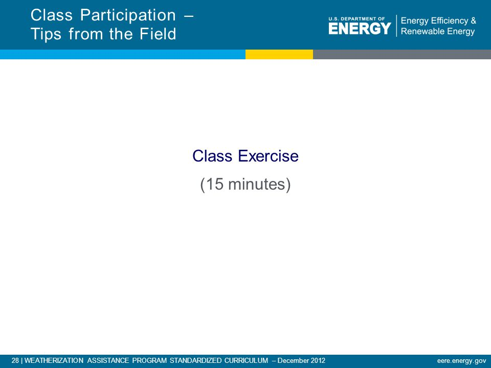 28 | WEATHERIZATION ASSISTANCE PROGRAM STANDARDIZED CURRICULUM – December 2012eere.energy.gov Class Exercise (15 minutes) Class Participation – Tips from the Field