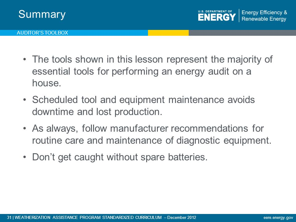 31 | WEATHERIZATION ASSISTANCE PROGRAM STANDARDIZED CURRICULUM – December 2012eere.energy.gov Summary The tools shown in this lesson represent the majority of essential tools for performing an energy audit on a house.