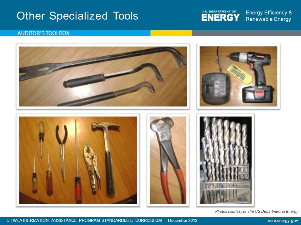 5 | WEATHERIZATION ASSISTANCE PROGRAM STANDARDIZED CURRICULUM – December 2012eere.energy.gov Other Specialized Tools AUDITORS TOOLBOX Photos courtesy of The US Department of Energy