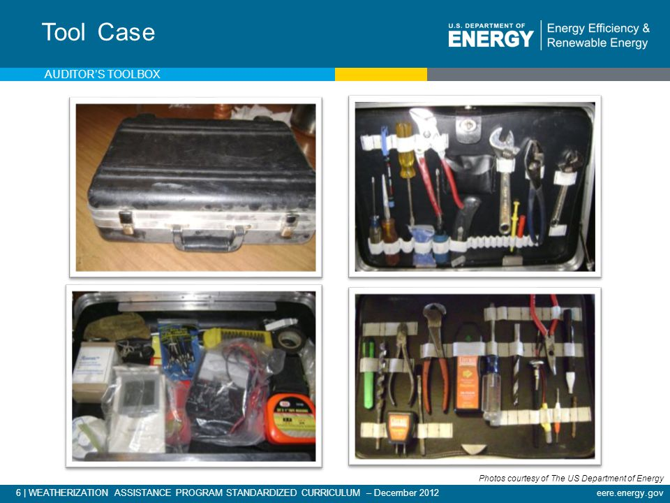 6 | WEATHERIZATION ASSISTANCE PROGRAM STANDARDIZED CURRICULUM – December 2012eere.energy.gov Tool Case AUDITORS TOOLBOX Photos courtesy of The US Department of Energy