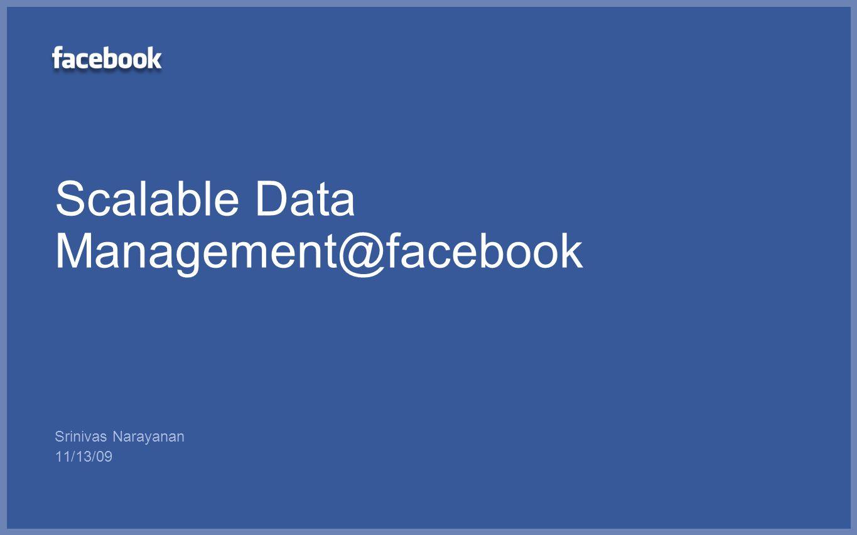 Scalable Data Management@facebook Srinivas Narayanan 11/13/09