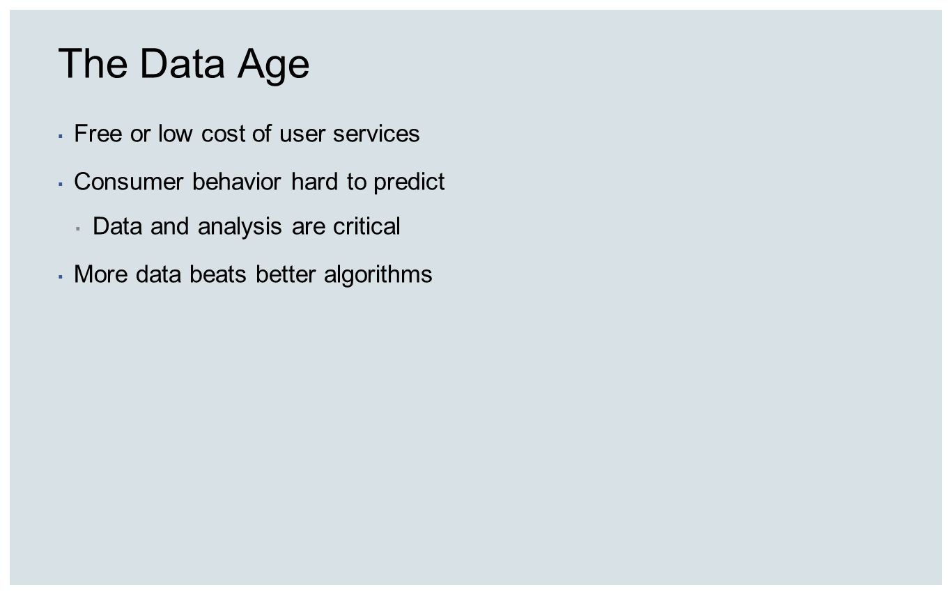 The Data Age Free or low cost of user services Consumer behavior hard to predict Data and analysis are critical More data beats better algorithms