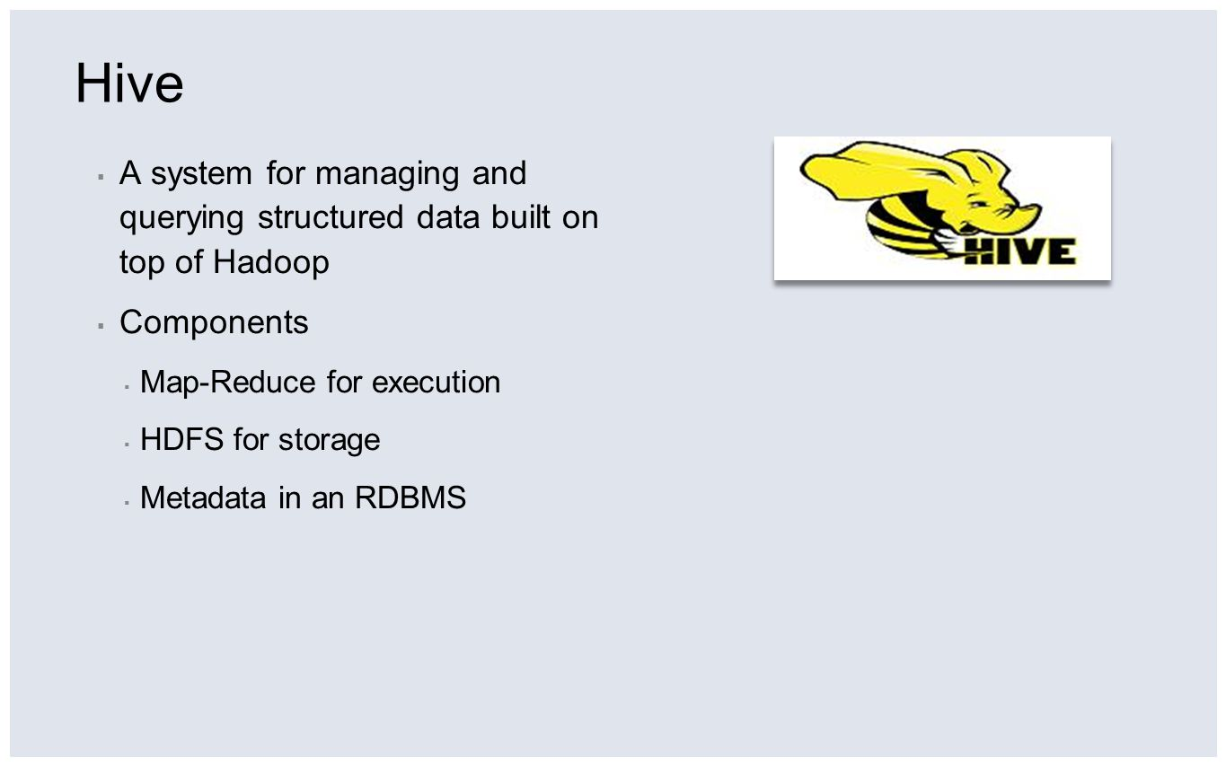 Hive A system for managing and querying structured data built on top of Hadoop Components Map-Reduce for execution HDFS for storage Metadata in an RDB
