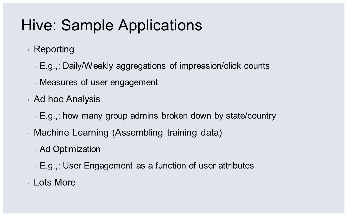 Hive: Sample Applications Reporting E.g.,: Daily/Weekly aggregations of impression/click counts Measures of user engagement Ad hoc Analysis E.g.,: how