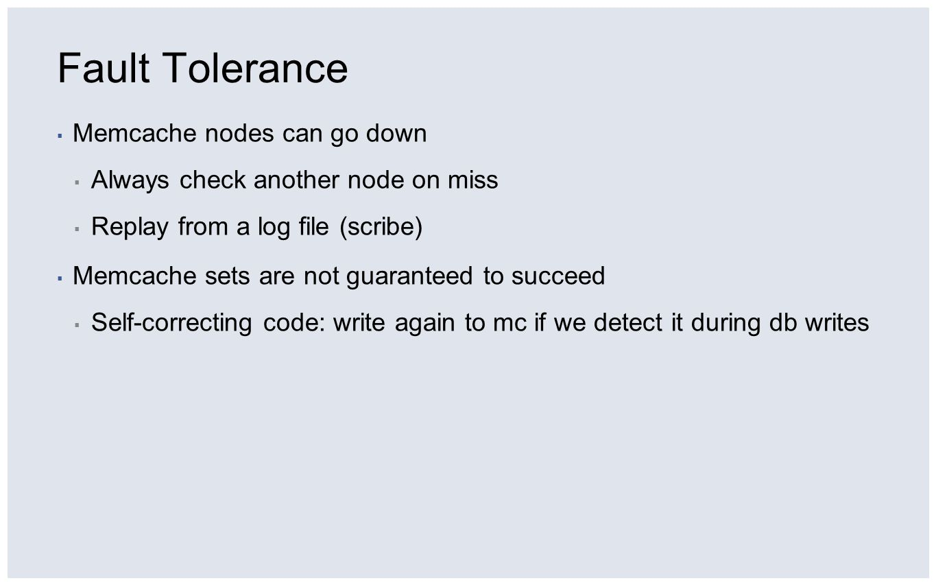 Fault Tolerance Memcache nodes can go down Always check another node on miss Replay from a log file (scribe) Memcache sets are not guaranteed to succe
