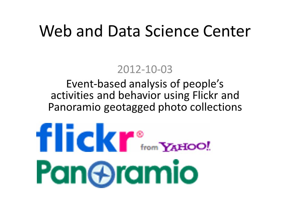 Web and Data Science Center 2012-10-03 Event-based analysis of peoples activities and behavior using Flickr and Panoramio geotagged photo collections