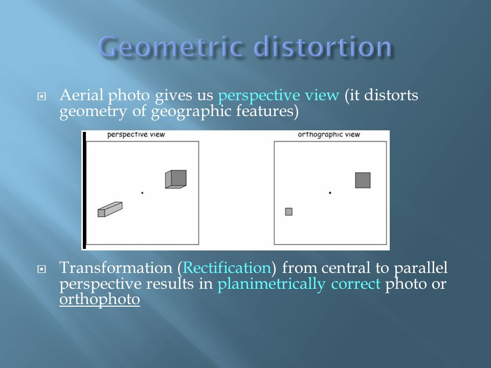 Aerial photo gives us perspective view (it distorts geometry of geographic features) Transformation (Rectification) from central to parallel perspective results in planimetrically correct photo or orthophoto