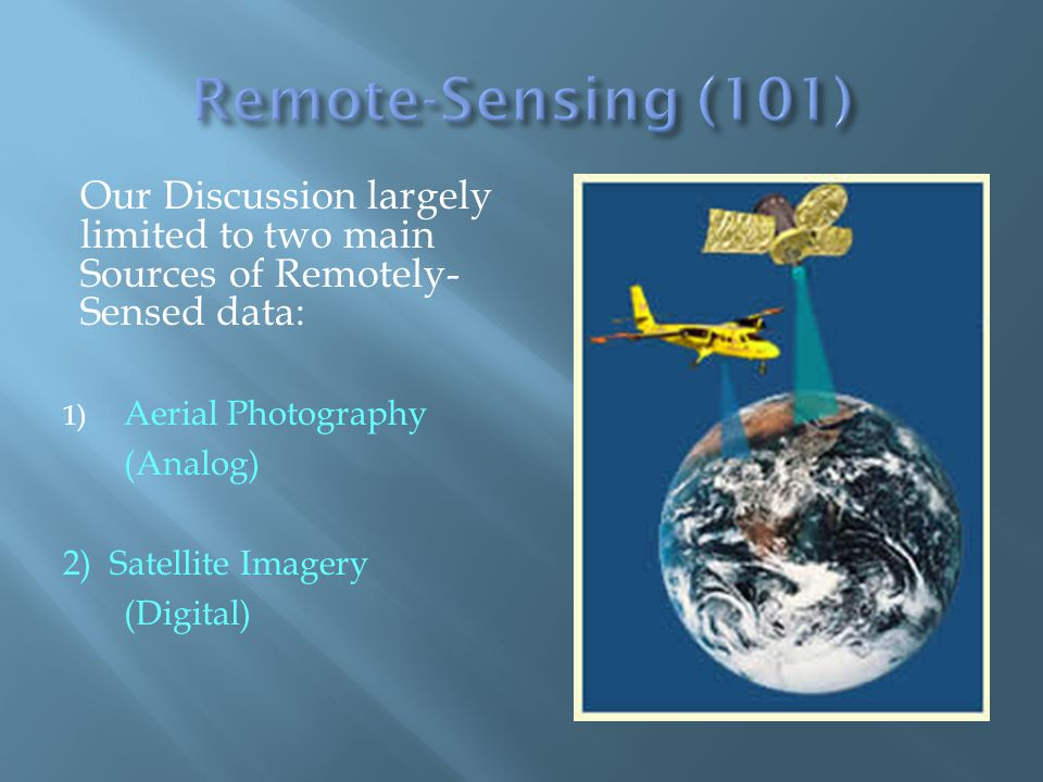 Our Discussion largely limited to two main Sources of Remotely- Sensed data: 1) Aerial Photography (Analog) 2) Satellite Imagery (Digital)