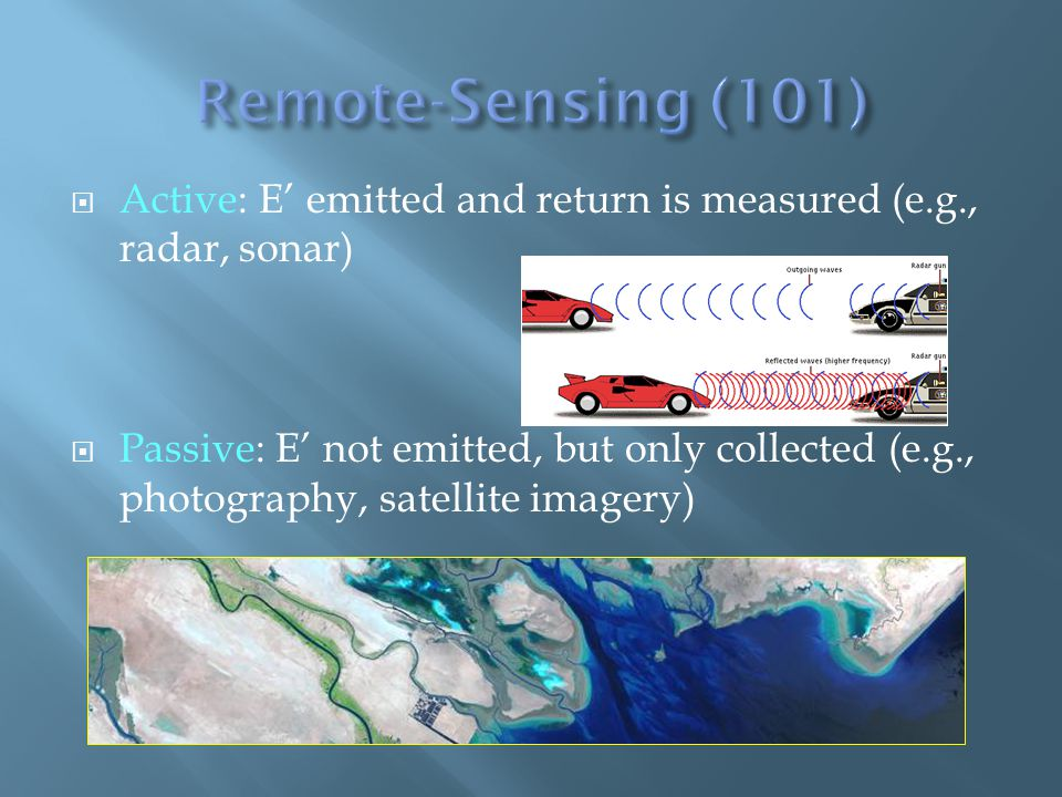 Active: E emitted and return is measured (e.g., radar, sonar) Passive: E not emitted, but only collected (e.g., photography, satellite imagery)