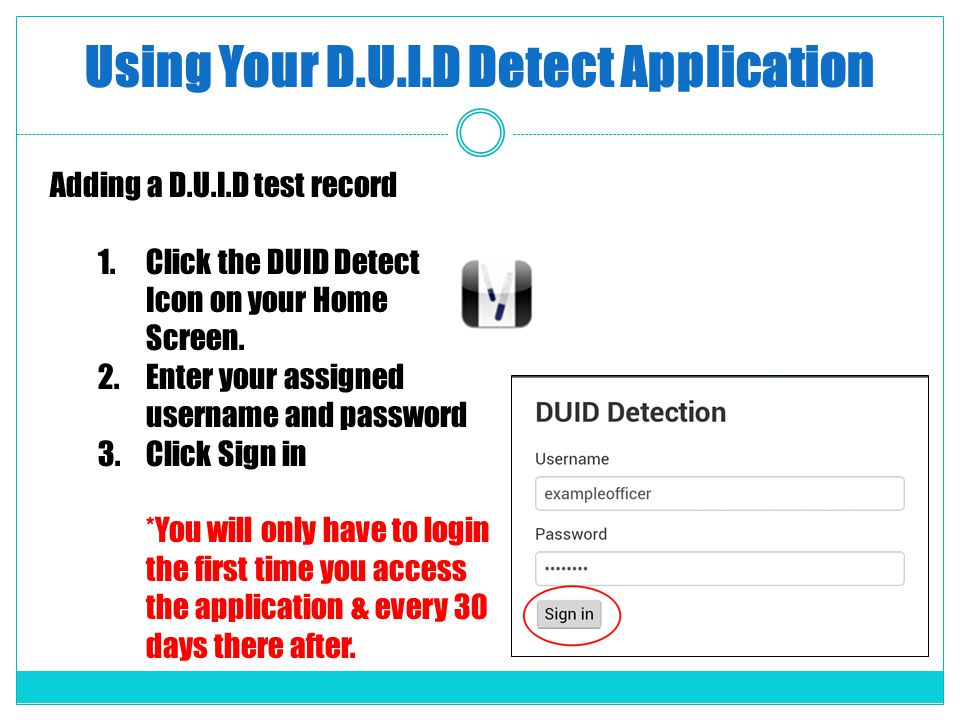 Using Your D.U.I.D Detect Application Adding a D.U.I.D test record 1.Click the DUID Detect Icon on your Home Screen. 2.Enter your assigned username an
