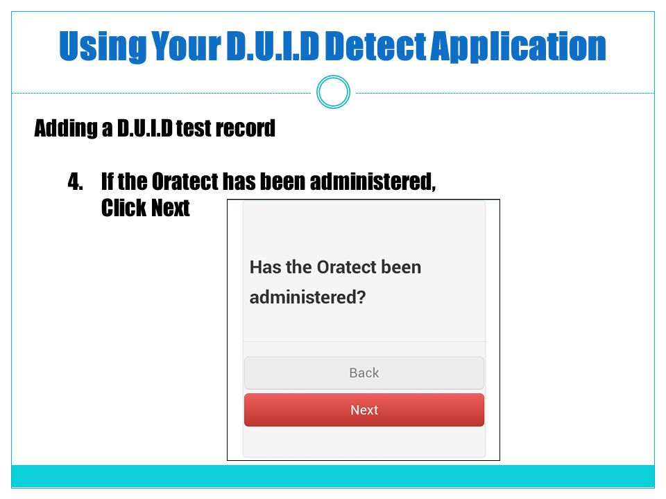 Using Your D.U.I.D Detect Application Adding a D.U.I.D test record 4.If the Oratect has been administered, Click Next