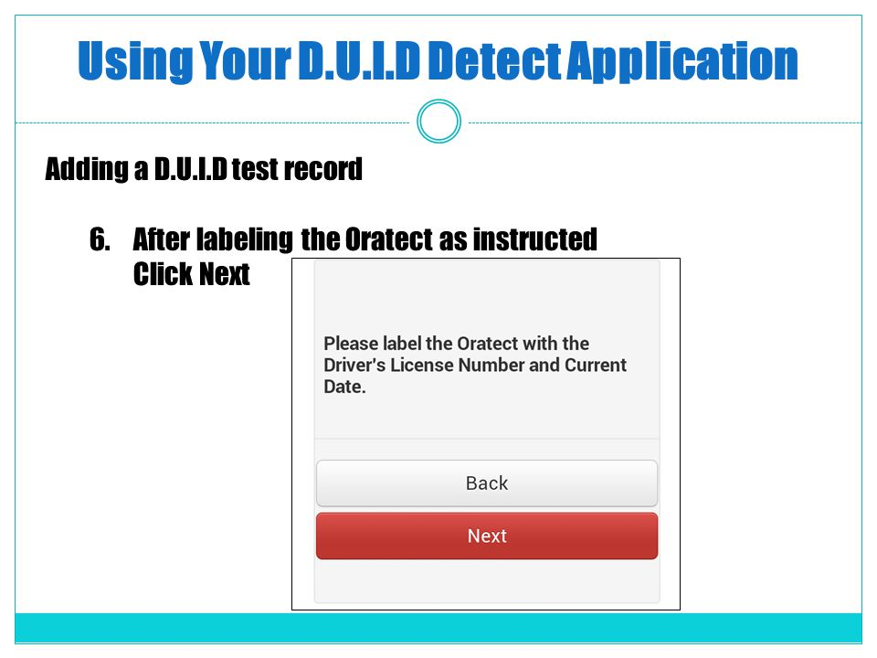 Using Your D.U.I.D Detect Application Adding a D.U.I.D test record 6.After labeling the Oratect as instructed Click Next