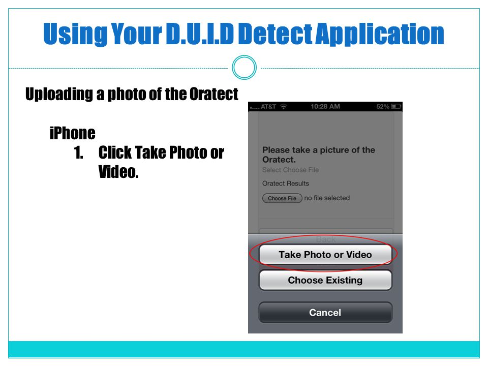 Using Your D.U.I.D Detect Application Uploading a photo of the Oratect iPhone 1.Click Take Photo or Video.