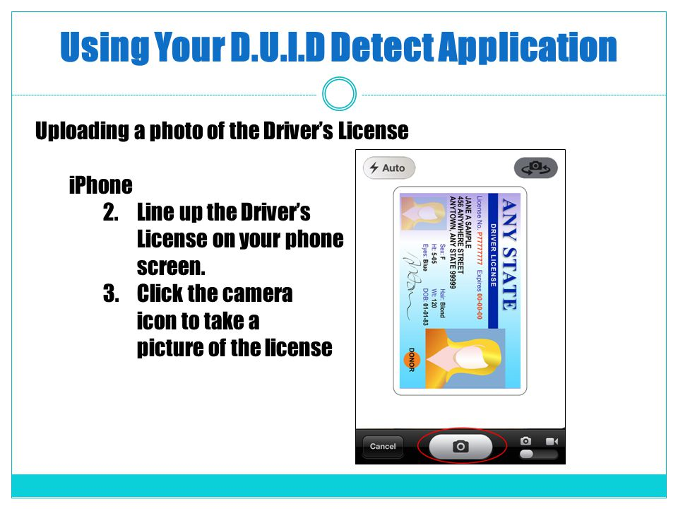 Using Your D.U.I.D Detect Application Uploading a photo of the Drivers License iPhone 2.Line up the Drivers License on your phone screen. 3.Click the