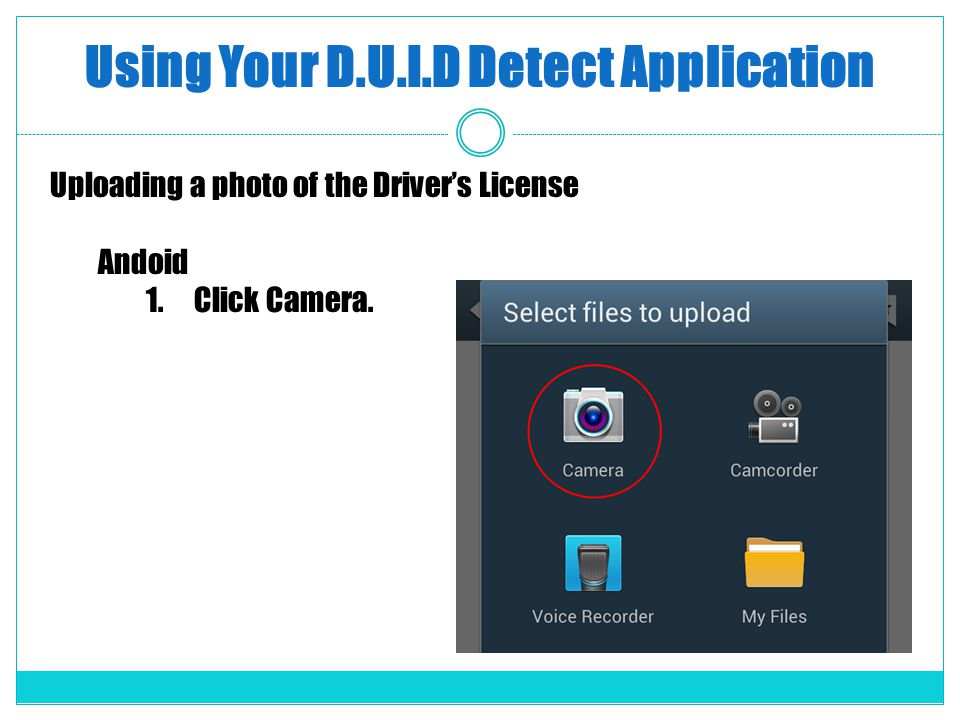 Using Your D.U.I.D Detect Application Uploading a photo of the Drivers License Andoid 1.Click Camera.