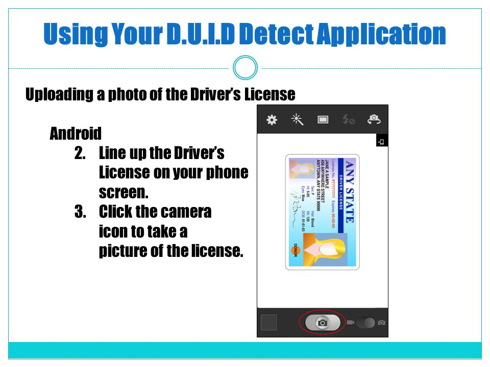 Using Your D.U.I.D Detect Application Uploading a photo of the Drivers License Android 2.Line up the Drivers License on your phone screen. 3.Click the
