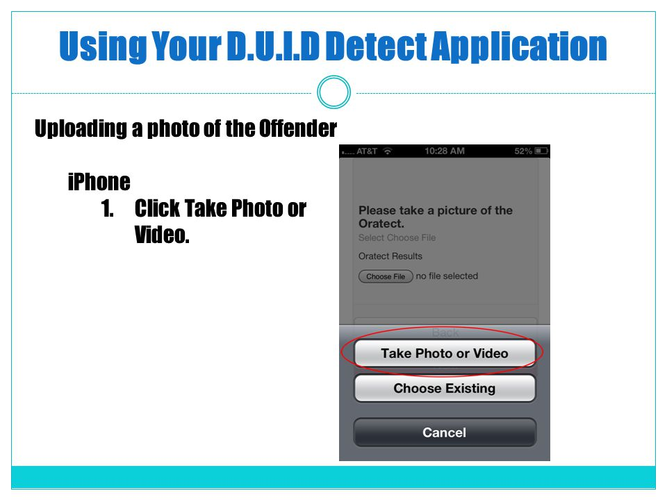 Using Your D.U.I.D Detect Application Uploading a photo of the Offender iPhone 1.Click Take Photo or Video.