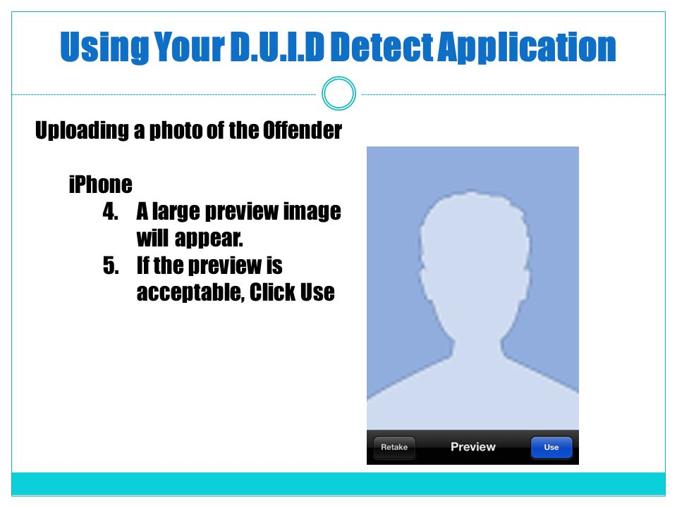 Using Your D.U.I.D Detect Application Uploading a photo of the Offender iPhone 4.A large preview image will appear. 5.If the preview is acceptable, Cl