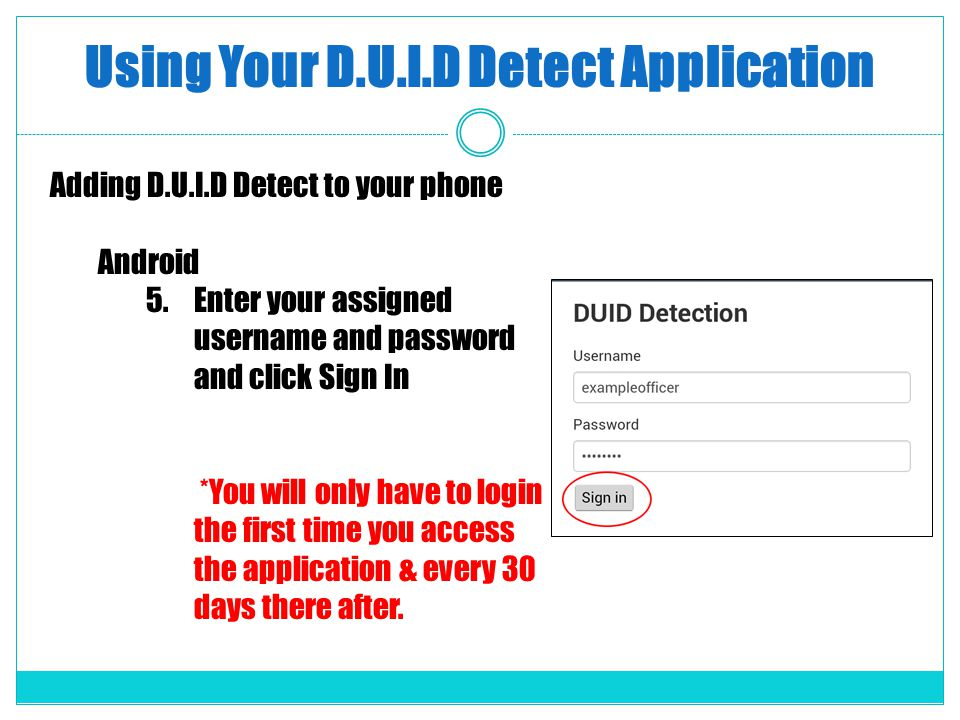 Using Your D.U.I.D Detect Application Adding D.U.I.D Detect to your phone Android 5.Enter your assigned username and password and click Sign In *You will only have to login the first time you access the application & every 30 days there after.