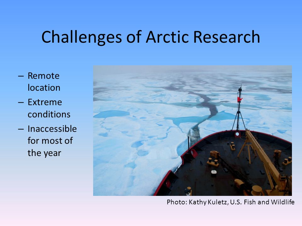 Challenges of Arctic Research – Remote location – Extreme conditions – Inaccessible for most of the year Photo: Kathy Kuletz, U.S. Fish and Wildlife