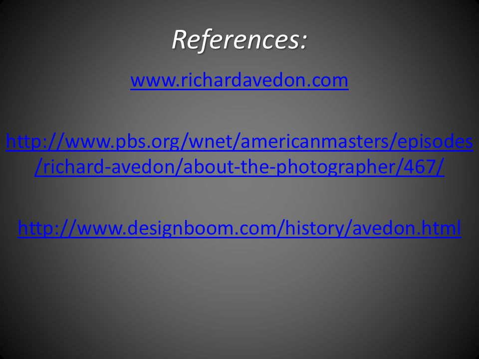 References: www.richardavedon.com http://www.pbs.org/wnet/americanmasters/episodes /richard-avedon/about-the-photographer/467/ http://www.designboom.com/history/avedon.html