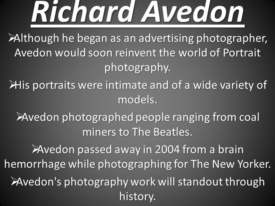 Richard Avedon Although he began as an advertising photographer, Avedon would soon reinvent the world of Portrait photography.