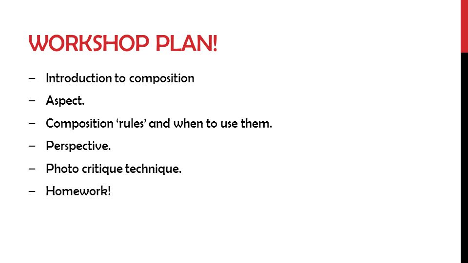 WORKSHOP PLAN! –Introduction to composition –Aspect. –Composition rules and when to use them. –Perspective. –Photo critique technique. –Homework!