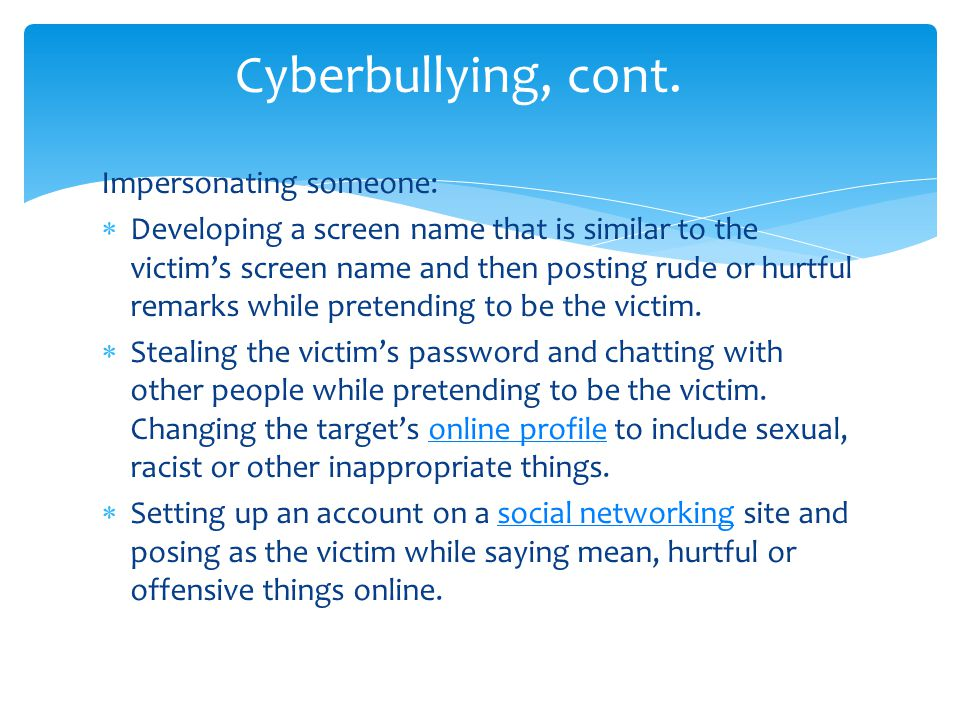 Impersonating someone: Developing a screen name that is similar to the victims screen name and then posting rude or hurtful remarks while pretending to be the victim.